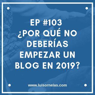 EP #103 ¿Por qué no deberías empezar un blog en 2019?