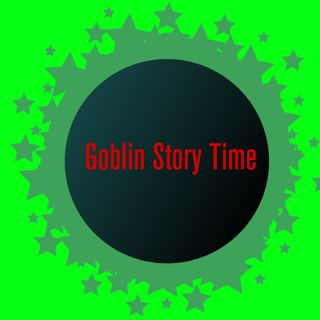 Goblin Story time 1
