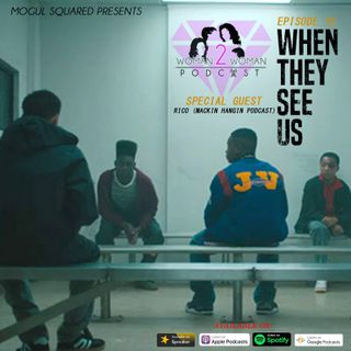 Woman 2 Woman Podcast - Ep. 15: When They See Us w/ Special Guest Rico (Mackin Hangin Podcast)