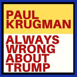 PAUL KRUGMAN HAS BEEN VERY WRONG ABOUT TRUMP