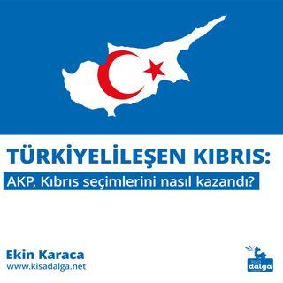 Türkiyelileşen Kıbrıs: AKP, Kıbrıs seçimlerini nasıl kazandı