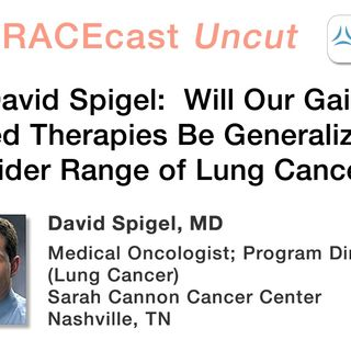 Dr. David Spigel: Will Our Gains in Targeted Therapies Be Generalizable to a Wider Range of Lung Cancers?