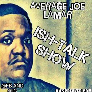 Episode 15 - Average Joe Lamar's ISH-TALK SHOW