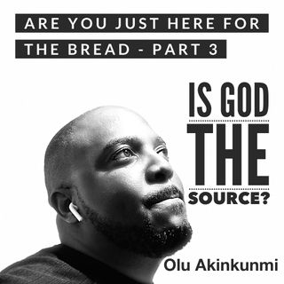 #23 Are You Just Here For The Bread - Part 3.   Is God the Source?