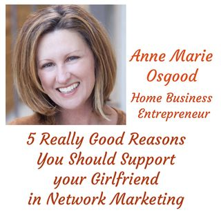 5 Really Good Reasons You Should Support your Girlfriend in Network Marketing - Guest Anne Marie Osgood