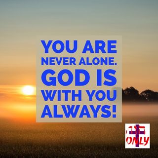 You are Never Alone. God has Never Left you Nor Abandon you. He Dwell in you Permanent, and He is Always Near you
