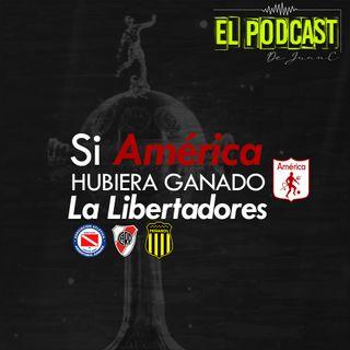 Episodio 2: Si América Hubiera Ganado La Libertadores