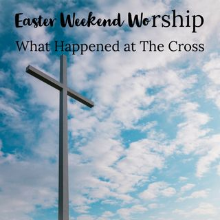 Easter Weekend Worship: What Happened at The Cross?