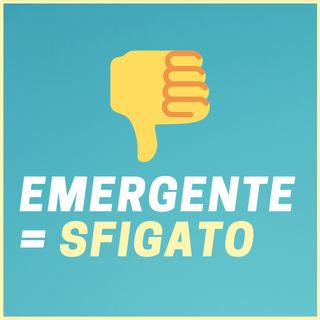 #203 - EMERGENTE = SFIGATO | Una percezione da cambiare