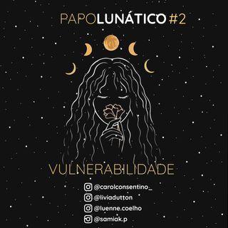 Papo Lunático #2 - Vulnerabilidade