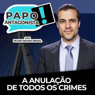 A ANULAÇÃO DE TODOS OS CRIMES - Papo Antagonista com Felipe Moura Brasil e Crusoé
