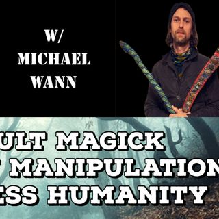 Occult Magick, Reality Manipulation, Soulless Humanity with Michael Wann