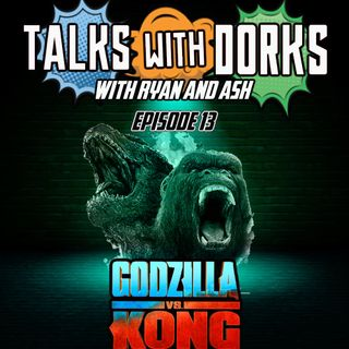 TALKS WITH DORKS EP.13 (GODZILLA VS KONG)