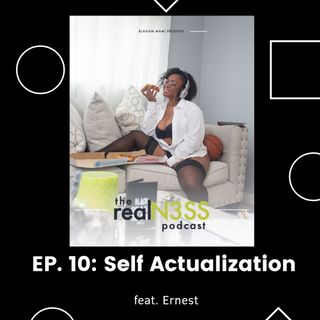 The realN3SS Podcast Ep.10: Self Actualization (feat. Ernest)