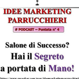 Idee Marketing Parrucchieri - Podcast 4 - Salone di Successo? Hai il segreto a portata di mano!