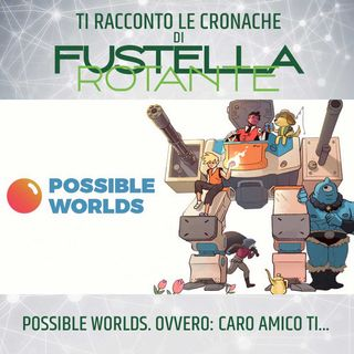Possible Worlds. Ovvero: Caro amico ti...