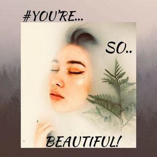 #YOU'RE SO BEAUTIFUL!!