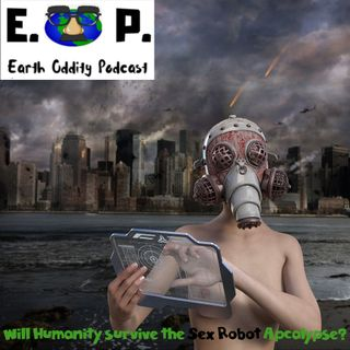Earth Oddity 48: Will Humanity Survive the Sex Robot Apocalypse?
