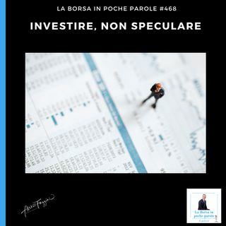 La Borsa in poche parole - #468 - Investire, non speculare