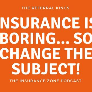 Insurance is BORING… Change The Subject!