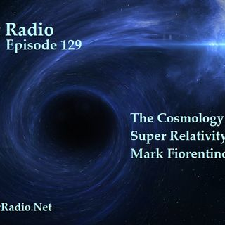 Episode 129  The Cosmology Theory of Super Relativity with Mark Fiorentino