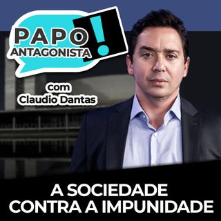 A SOCIEDADE CONTRA A IMPUNIDADE - Papo Antagonista com Claudio Dantas, Helena Mader e convidados
