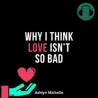 Why I Think Love Isn't So Bad (Ashlyn Michelle)
