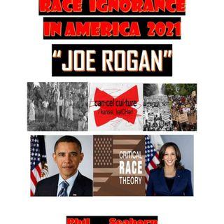 "RACE IGNORANCE IN AMERICA 2021:""JOE ROGAN"""