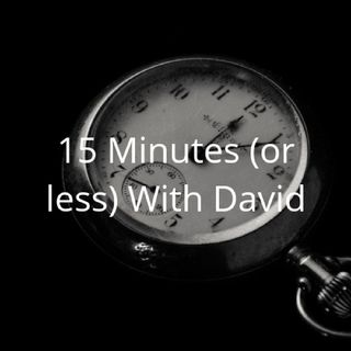 Ep 8 A Grab Bag Of Issues- 15 Minutes (Or Less) With David