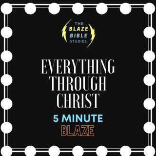 Everything through Christ [5 Minute BLAZE]