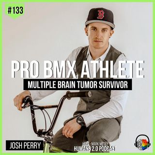 #133 - Josh Perry | Pro BMX Athlete & Multiple Brain Tumor Survivor