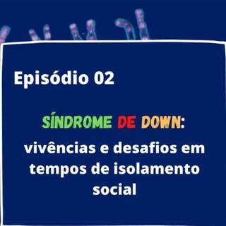 Episódio 02 -Síndrome de Down : Vivências e Desafios em tempos de isolamento social.