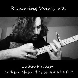#6: Recurring Voices #02 - Justin Phillips and the Music that Shaped Us Pt. 2