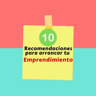 Episodio 33 * Las 10 recomendaciones básicas para arrancar tu emprendimiento