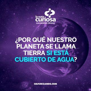 ¿Por qué nuestro planeta se llama Tierra si está cubierto de agua? • Curiosidades - Culturizando
