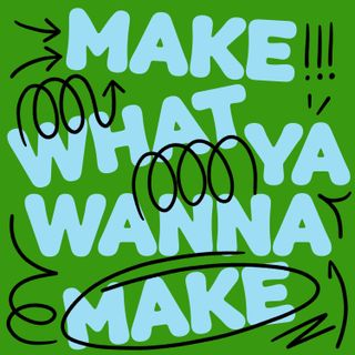 Make What Ya Wanna Make