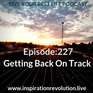 Ep 227 - Getting Back On Track