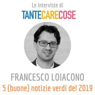 Le interviste: Francesco Loiacono, 5 (buone) notizie verdi del 2019