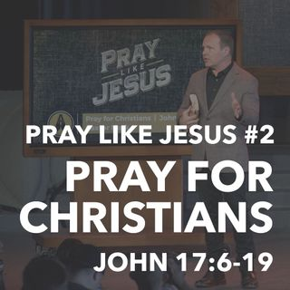 Pray Like Jesus #2 - Pray For Christians