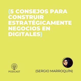 34 - Sergio Marroquín (5 consejos para construir estratégicamente negocios en digitales)