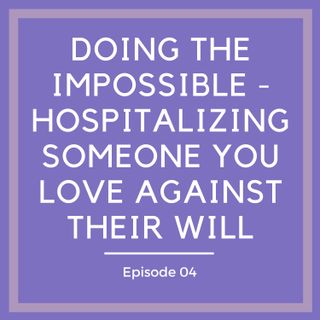 Doing the Impossible - Hospitalizing Someone You Love Against Their Will [Episode 4]