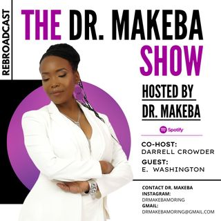 REBROADCAST: THE DR MAKEBA SHOW, HOSTED BY DR MAKEBA with CO-HOST, DARRELL CROWDER (SPECIAL GUEST:  E. WASHINGTON)