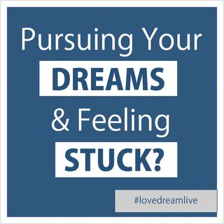 Pursuing Your Dreams & Feeling Stuck?