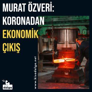Murat Özveri: Koronadan ekonomik çıkış
