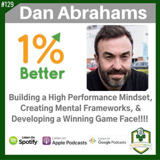 Dan Abrahams - Building a High Performance Mindset, Creating Mental Frameworks, & Developing a Winning Game Face! EP129