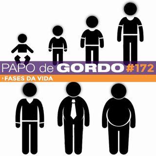 Papo de Gordo 172 - Fases da Vida