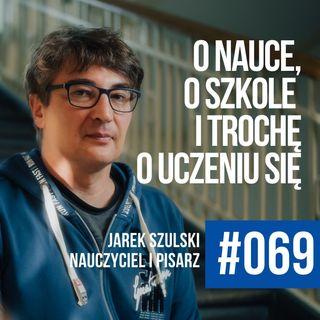 #069 - Jarek Szulski o szkole, o nauczycielach i trochę o uczeniu się. Życia.