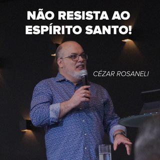 NÃO RESISTA AO ESPÍRITO SANTO! // pr. Cézar Rosaneli
