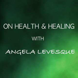 On Health & Healing with Angela Levesque