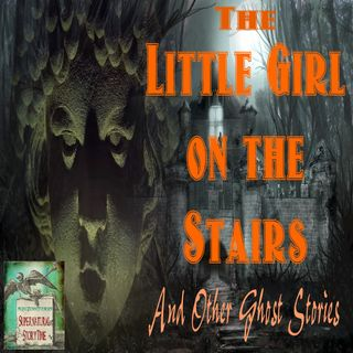 The Little Girl on the Stairs and Other Ghost Stories | Podcast E25